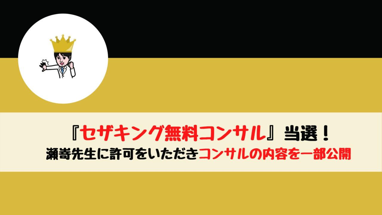 『セザキング無料コンサル』当選! 瀬嵜先生に許可をいただきコンサルの内容を一部公開!